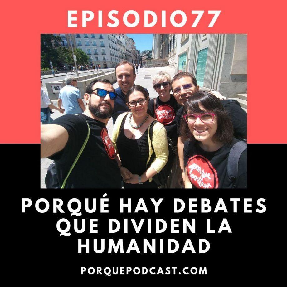 Episodio77: Porqué hay debates que dividen la humanidad | Porqué Podcast